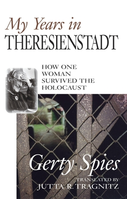 My Years in Theresienstadt: How One Woman Survived the Holocaust - Spies, Gerty, and Tragnitz, Jutta R (Translated by)