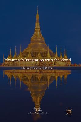 Myanmar's Integration with the World: Challenges and Policy Options - De, Prabir (Editor), and Raychaudhuri, Ajitava (Editor)