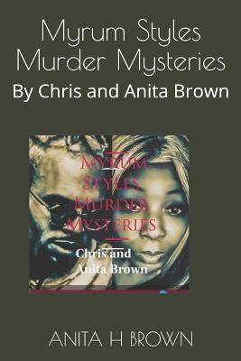 Myrum Styles Murder Mysteries: By Chris and Anita Brown - Brown/Chris Brown, Christopher Maurice M, and Brown, Anita H Johnson
