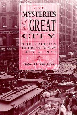 Mysteries of the Great City: The Politics of Urban Design, 1877-1937 - Fairfield, John D