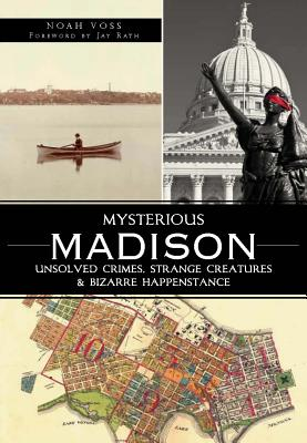Mysterious Madison: Unsolved Crimes, Strange Creatures & Bizarre Happenstance - Voss, Noah, and Godfrey, Linda (Foreword by)