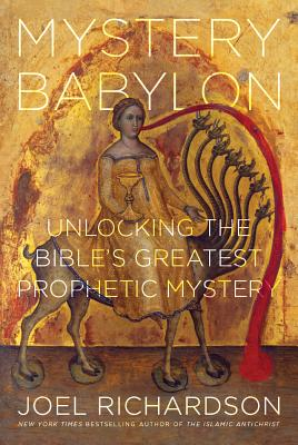Mystery Babylon: Unlocking the Bible's Greatest Prophetic Mystery - Richardson, Joel