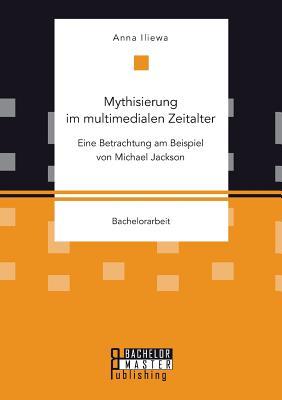 Mythisierung Im Multimedialen Zeitalter: Eine Betrachtung Am Beispiel Von Michael Jackson - Iliewa, Anna
