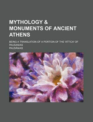 Mythology & Monuments of Ancient Athens; Being a Translation of a Portion of the 'Attica' of Pausanias - Pausanias