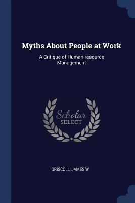 Myths about People at Work: A Critique of Human-Resource Management - Driscoll, James W
