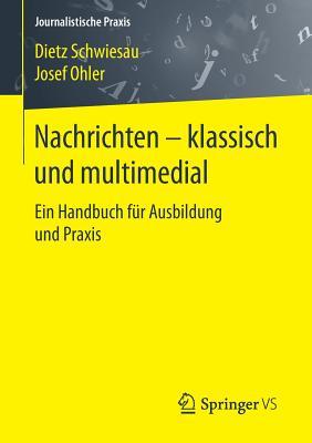 Nachrichten - Klassisch Und Multimedial: Ein Handbuch Fur Ausbildung Und Praxis - Schwiesau, Dietz, and Ohler, Josef