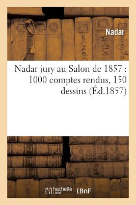 Nadar Jury Au Salon de 1857 1000 Comptes Rendus, 150 Dessins - Nadar