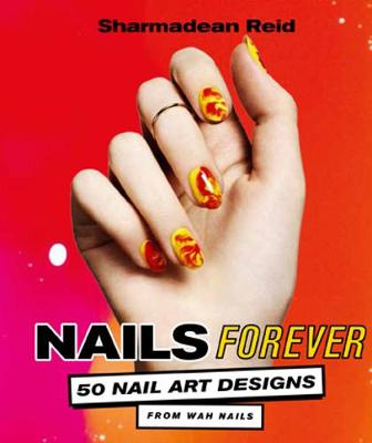 Nails Forever: 50 of the best nail art designs from WAH nails - Reid, Sharmadean