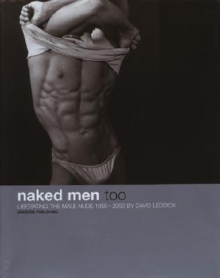 Naked Men, Too: Liberating the Male Nude, 1950-2000 - Leddick, David
