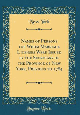 Names of Persons for Whom Marriage Licenses Were Issued by the Secretary of the Province of New York, Previous to 1784 (Classic Reprint) - York, New