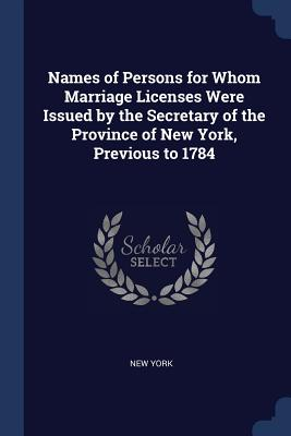 Names of Persons for Whom Marriage Licenses Were Issued by the Secretary of the Province of New York, Previous to 1784 - York, New