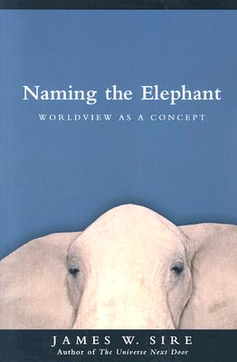 Naming the Elephant: Worldview as a Concept - Sire, James W