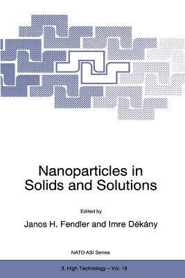 Nanoparticles in Solids and Solutions - Fendler, Janos H. (Editor), and Dekany, Imre (Editor)