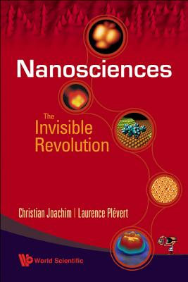 Nanosciences: The Invisible Revolution - Joachim, Christian, and Plevert, Laurence