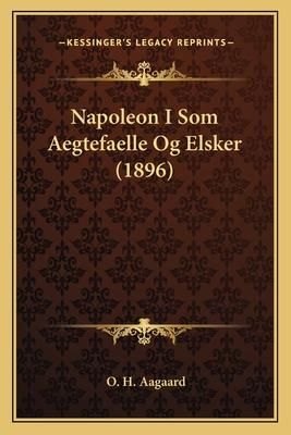 Napoleon I SOM Aegtefaelle Og Elsker (1896) - Aagaard, O H