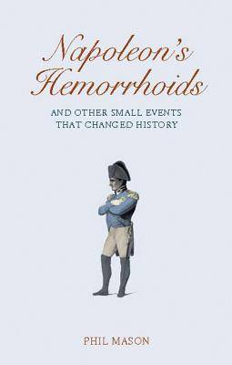 Napoleon's Hemorrhoids: And Other Small Events That Changed the World - Mason, Phil