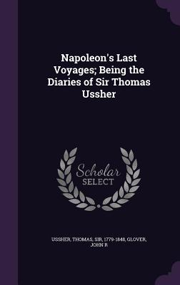 Napoleon's Last Voyages; Being the Diaries of Sir Thomas Ussher - R, Glover John, and Ussher, Thomas Sir (Creator)