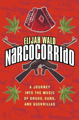 Narcocorrido: A Journey Into the Music of Drugs, Guns, and Guerrillas - Wald, Elijah
