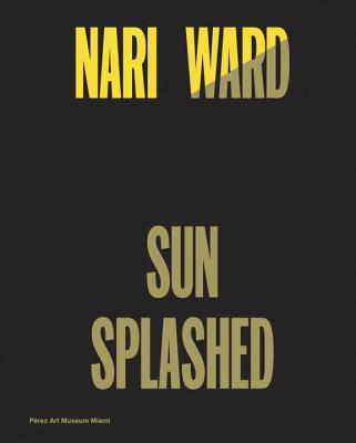 Nari Ward: Sun Splashed - Nawi, Diana, and Beckwith, Naomi (Contributions by), and James, Erica Moiah (Contributions by)