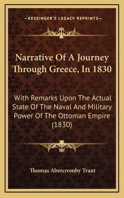 Narrative of a Journey Through Greece, in 1830: With Remarks Upon the Actual State of the Naval and Military Power of the Ottoman Empire (1830) - Trant, Thomas Abercromby