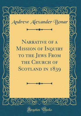 Narrative of a Mission of Inquiry to the Jews from the Church of Scotland in 1839 (Classic Reprint) - Bonar, Andrew Alexander