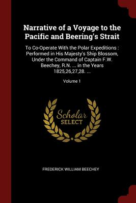 Narrative of a Voyage to the Pacific and Beering's Strait: To Co-Operate with the Polar Expeditions: Performed in His Majesty's Ship Blossom, Under the Command of Captain F.W. Beechey, R.N. ... in the Years 1825,26,27,28. ...; Volume 1 - Beechey, Frederick William