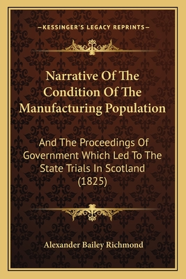 Narrative of the Condition of the Manufacturing Population: And the Proceedings of Government Which Led to the State Trials in Scotland (1825) - Richmond, Alexander Bailey