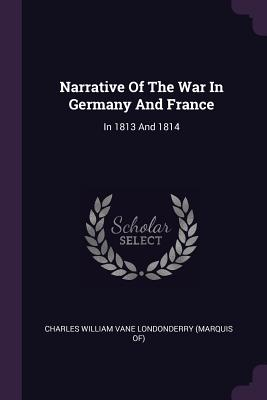 Narrative of the War in Germany and France: In 1813 and 1814 - Charles William Vane Londonderry (Marqui (Creator)