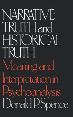 Narrative Truth and Historical Truth: Meaning and Interpretation in Psychoanalysis - Spence, Donald P, and Wallerstein, Robert S (Foreword by)