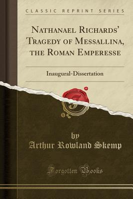 Nathanael Richards' Tragedy of Messallina, the Roman Emperesse: Inaugural-Dissertation (Classic Reprint) - Skemp, Arthur Rowland