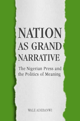 Nation as Grand Narrative: The Nigerian Press and the Politics of Meaning - Adebanwi, Wale