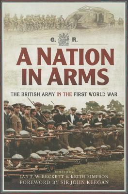 Nation in Arms: The British Army in the First World War - Beckett, Ian F., and Simpson, Keith, and Keegan, John