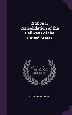 National Consolidation of the Railways of the United States - Lewis, George Henry
