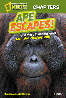 National Geographic Kids Chapters: Ape Escapes!: And More True Stories of Animals Behaving Badly - Newman, Aline Alexander, and National Geographic Kids