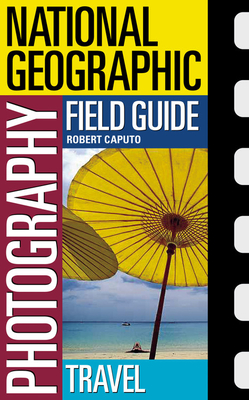 National Geographic Photography Field Guide: Travel - Caputo, Bob