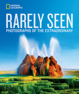 National Geographic Rarely Seen: Photographs of the Extraordinary - National Geographic, and Alvarez, Stephen (Foreword by)
