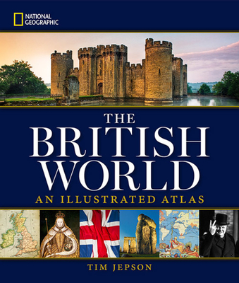 National Geographic The British World: An Illustrated Atlas - Jepson, Tim