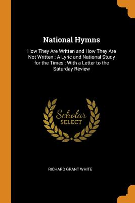 National Hymns: How They Are Written and How They Are Not Written: A Lyric and National Study for the Times: With a Letter to the Saturday Review - White, Richard Grant