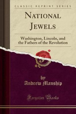 National Jewels: Washington, Lincoln, and the Fathers of the Revolution (Classic Reprint) - Manship, Andrew