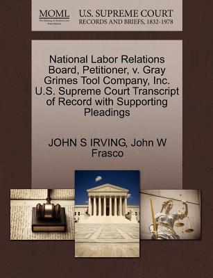 National Labor Relations Board, Petitioner, V. Gray Grimes Tool Company, Inc. U.S. Supreme Court Transcript of Record with Supporting Pleadings - Irving, John S, and Frasco, John W