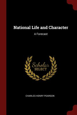 National Life and Character: A Forecast - Pearson, Charles Henry
