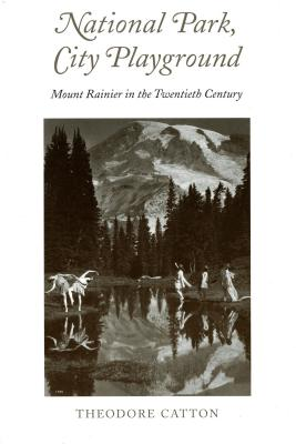 National Park, City Playground: Mount Rainier in the Twentieth Century - Catton, Theodore R