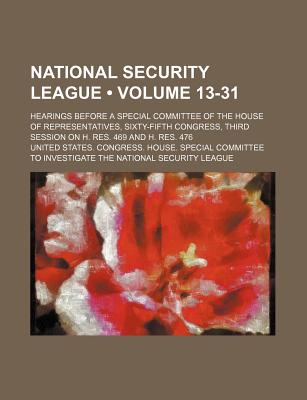 National Security League (Volume 1-13); Hearings Before a Special Committee of the House of Representatives, Sixty-Fifth Congress, Third Session on H. - League, United States Congress