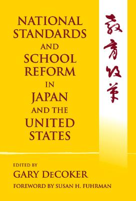 National Standards and School Reform in Japan and the United States - DeCoker, Gary (Editor), and Fuhrman, Susan H (Foreword by), and Rohlen, Thomas P (Epilogue by)