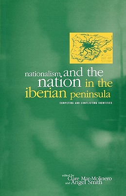 Nationalism and the Nation in the Iberian Peninsula: Competing and Conflicting Identities - Smith, Angel (Editor), and Mar-Molinero, Clare