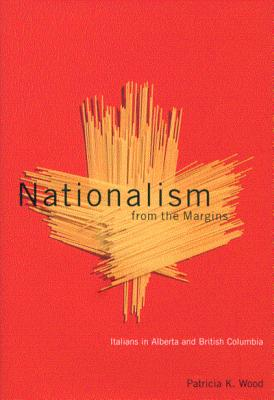 Nationalism from the Margins: Italians in Alberta and British Columbia - Wood, Patricia K