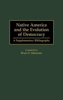 Native America and the Evolution of Democracy: A Supplementary Bibliography - Johansen, Bruce Elliott (Compiled by)
