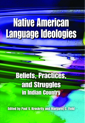 Native American Language Ideologies: Beliefs, Practices, and Struggles in Indian Country - Kroskrity, Paul V (Editor), and Field, Margaret C (Editor)