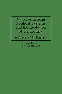 Native American Political Systems and the Evolution of Democracy: An Annotated Bibliography - Johansen, Bruce E