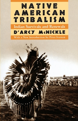 Native American Tribalism: Indian Survivals and Renewals - McNickle, D'Arcy, and Iverson, Peter (Introduction by)